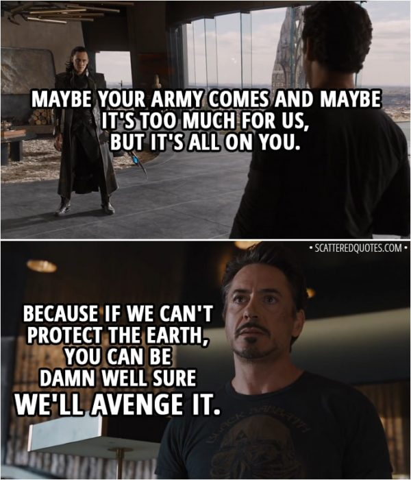 Quote from The Avengers (2012) - Tony Stark (to Loki): Maybe your army comes and maybe it's too much for us, but it's all on you. Because if we can't protect the Earth, you can be damn well sure we'll avenge it.