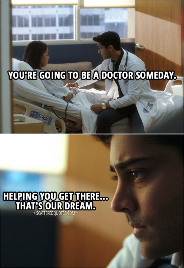Quote from The Resident 1x03 - Devon Pravesh (to patient): Louisa, you're going to be a doctor someday. Helping you get there... that's our dream.
