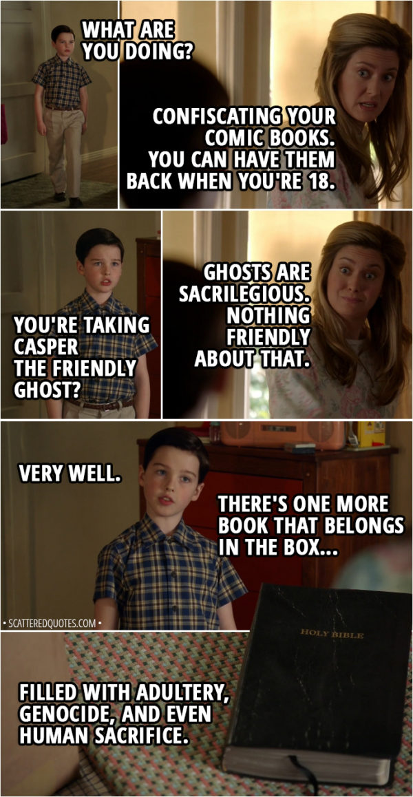 Quote from Young Sheldon 1x18 - Sheldon Cooper: What are you doing? Mary Cooper: Confiscating your comic books. You can have them back when you're 18. Sheldon Cooper: You're taking Casper the Friendly Ghost? Mary Cooper: Ghosts are sacrilegious. Nothing friendly about that. Sheldon Cooper: Very well. There's one more book that belongs in the box, filled with adultery, genocide, and even human sacrifice. (give her the Bible) Mary Cooper: You think you're so smart.