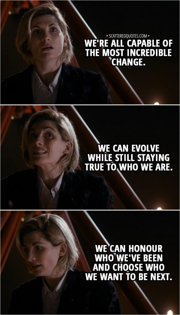 Quote from Doctor Who 11x01 - 13th Doctor: We're all capable of the most incredible change. We can evolve while still staying true to who we are. We can honour who we've been and choose who we want to be next.