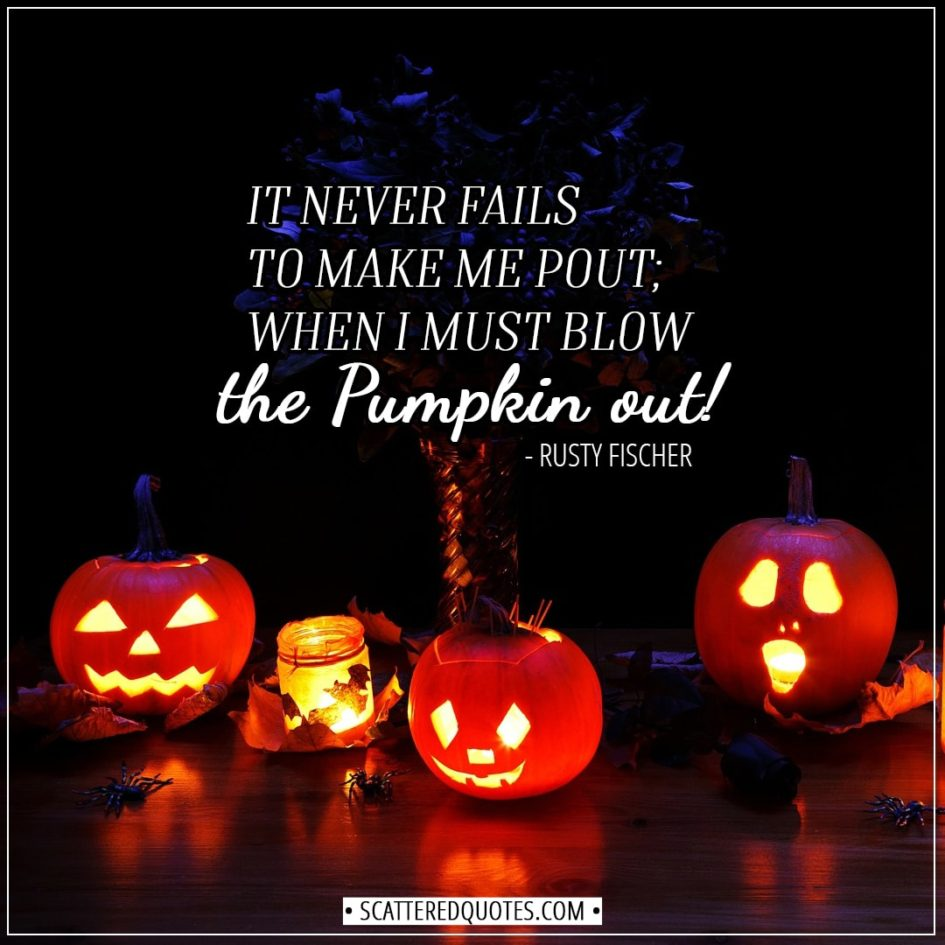 Halloween Quotes - It never fails to make me pout; when I must blow the pumpkin out! - Rusty Fischer