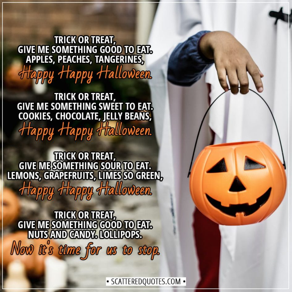Halloween Quotes - Trick or Treat, give me something good to eat. Apples, peaches, tangerines, Happy Happy Halloween. Trick or Treat, give me something sweet to eat. Cookies, chocolate, jelly beans, Happy Happy Halloween. Trick or Treat, give me something sour to eat. Lemons, grapefruits, limes so green, Happy Happy Halloween. Trick or Treat, give me something good to eat. Nuts and candy. Lollipops. Now it's time for us to stop. - Unknown (Children's song)