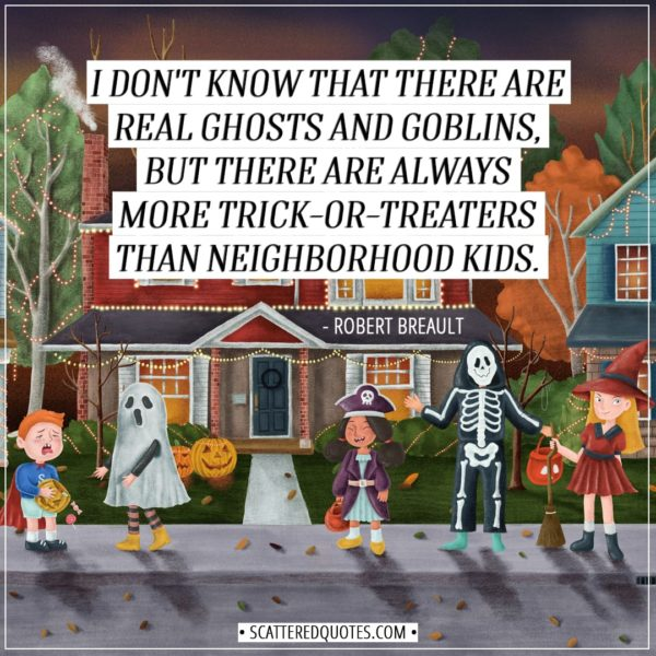 Halloween Quotes - I don't know that there are real ghosts and goblins, but there are always more trick-or-treaters than neighborhood kids. - Robert Breault