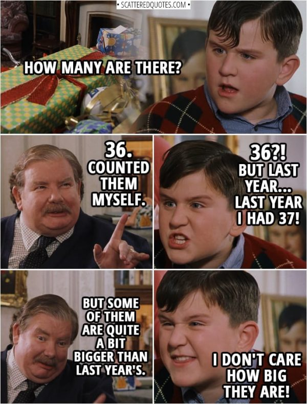 Quotes from Harry Potter and the Sorcerer's Stone (2001) - Dudley Dursley: How many are there? Vernon Dursley: 36. Counted them myself. Dudley Dursley: 36?! But last year... last year I had 37! Vernon Dursley: But some of them are quite a bit bigger than last year's. Dudley Dursley: I don't care how big they are!