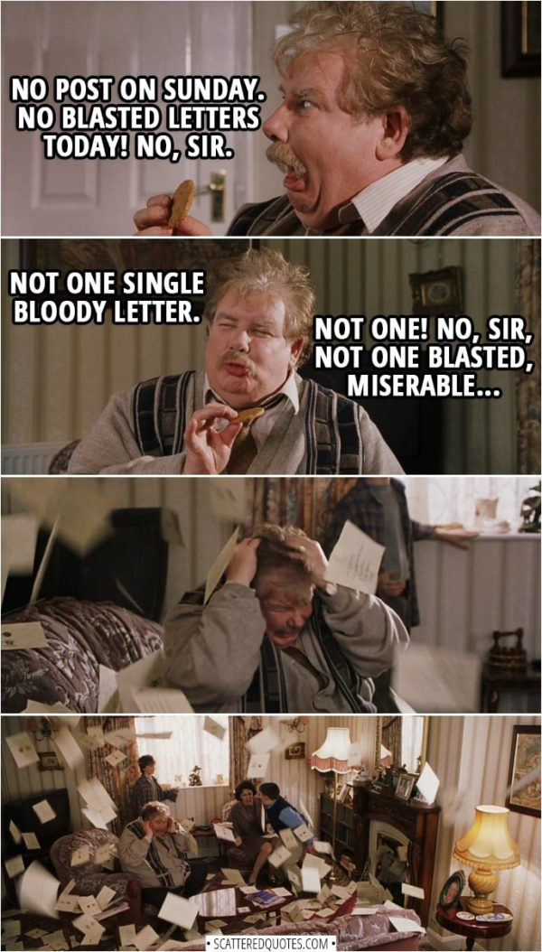Quotes from Harry Potter and the Sorcerer's Stone (2001) - Vernon Dursley: Fine day, Sunday. In my opinion, best day of the week. Why is that, Dudley? Harry Potter: Because there's no post on Sundays? Vernon Dursley: Right you are, Harry! No post on Sunday. No blasted letters today! No, sir. Not one single bloody letter. Not one! No, sir, not one blasted, miserable... (gets hit with a letter flying out of the fireplace)