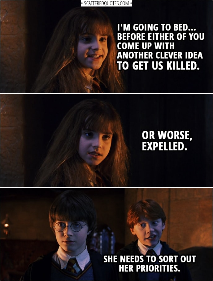Quotes from Harry Potter and the Sorcerer's Stone (2001) - Hermione Granger: Now, if you two don't mind, I'm going to bed... before either of you come up with another clever idea to get us killed. Or worse, expelled. Ron Weasley: She needs to sort out her priorities.