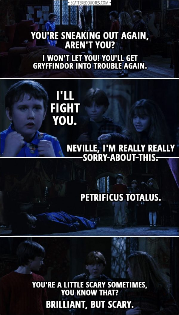 Quotes from Harry Potter and the Sorcerer's Stone (2001) - Neville Longbottom: You're sneaking out again, aren't you? Harry Potter: Now, Neville, listen. We were... Neville Longbottom: No, I won't let you! You'll get Gryffindor into trouble again. I'll fight you. (raises his fists) Hermione Granger: Neville, I'm really really sorry about this. Petrificus Totalus. Ron Weasley: You're a little scary sometimes, you know that? Brilliant, but scary.