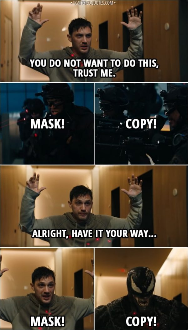 Quote from Venom (2018) - (SWAT team is pointing their guns at Eddie) Eddie Brock: You do not want to do this, trust me. SWAT team: Mask! Copy! Eddie Brock: Alright, have it your way... Mask! Venom: Copy!
