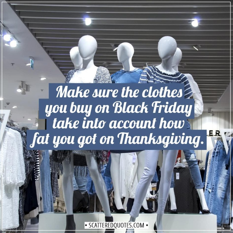 Black Friday Quotes | Make sure the clothes you buy on Black Friday take into account how fat you got on Thanksgiving. - Unknown