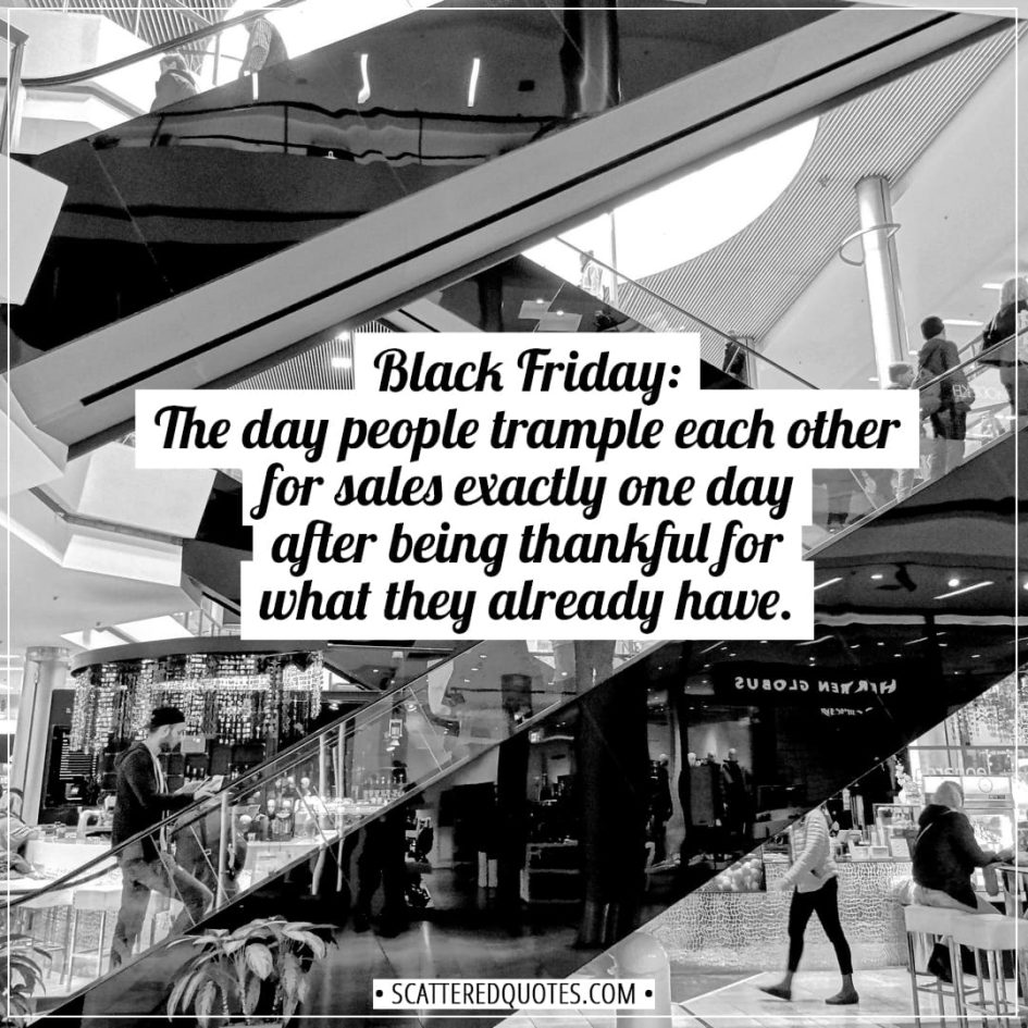 Black Friday Quotes | Black Friday: The day people trample each other for sales exactly one day after being thankful for what they already have. - Unknown