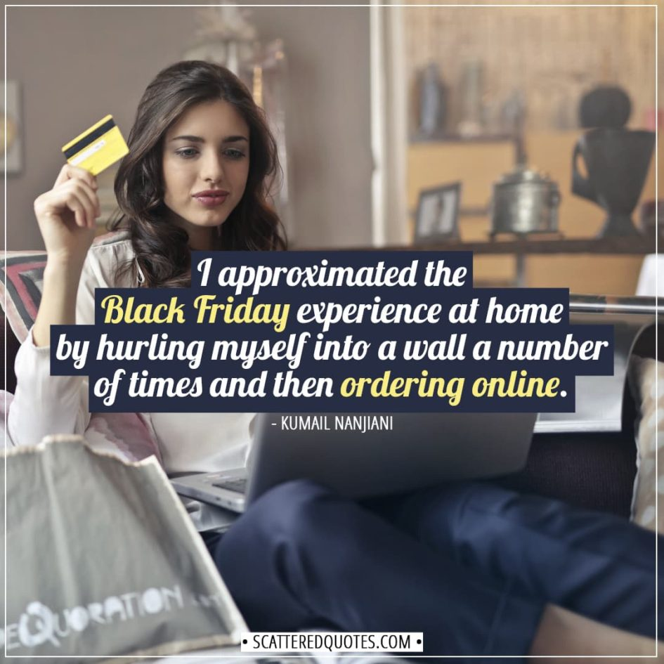 Black Friday Quotes | I approximated the Black Friday experience at home by hurling myself into a wall a number of times and then ordering online. - Kumail Nanjiani