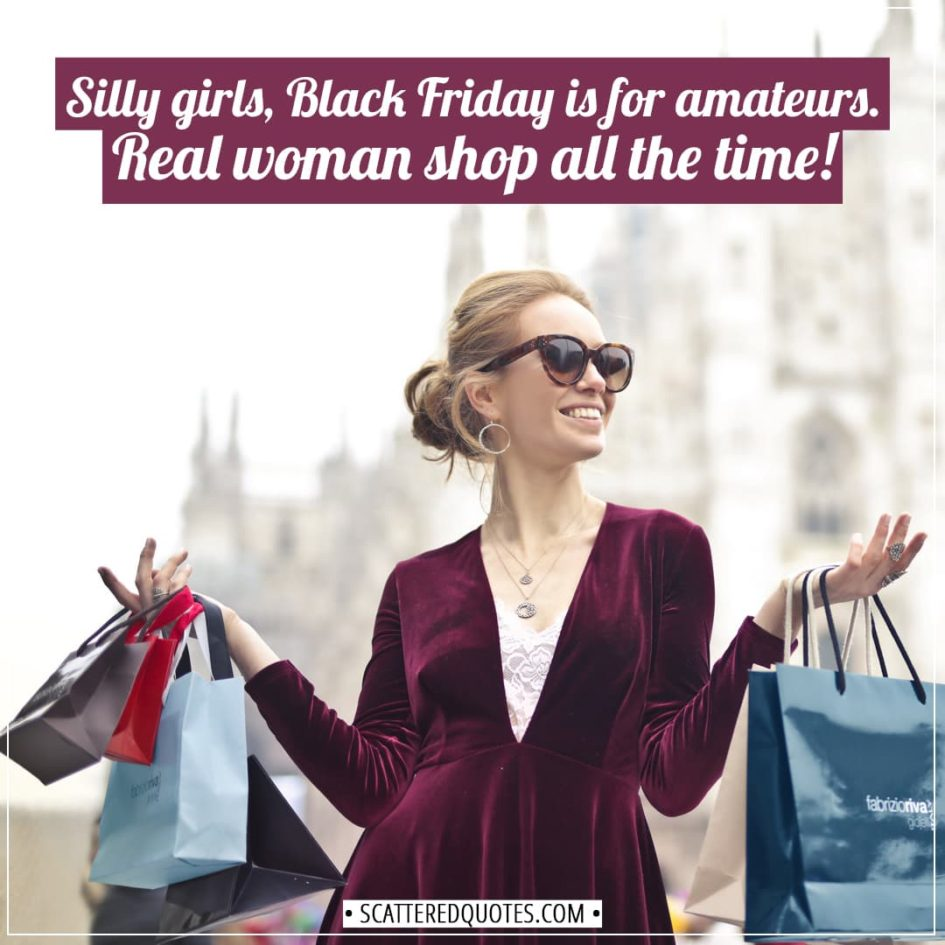 Black Friday Quotes | Silly girls, Black Friday is for amateurs. Real woman shop all the time! - Unknown