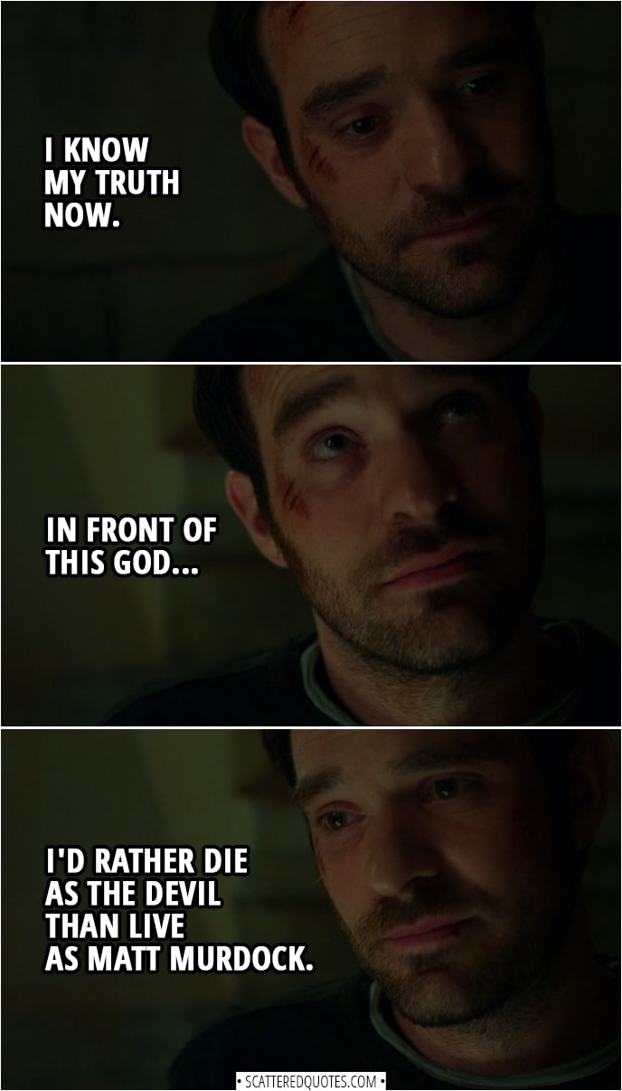 Quotes from Daredevil 3x01 | Matt Murdock: I know my truth now. Sister Maggie: What truth? Matt Murdock: Well, that... in front of this God... I'd rather die as the Devil than live as Matt Murdock.