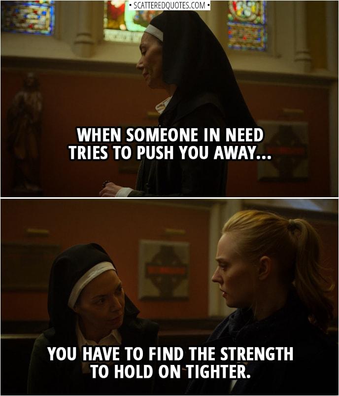 Quotes from Daredevil 3x06 | Sister Maggie: When someone in need tries to push you away... you have to find the strength to hold on tighter.