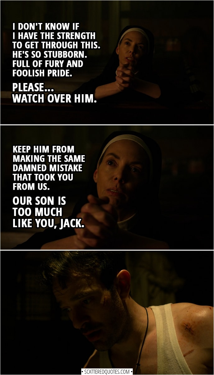 Quotes from Daredevil 3x08 | Sister Maggie (praying): I don't know if I have the strength to get through this. He's so stubborn. Full of fury and foolish pride. Please... watch over him. Keep him from making the same damned mistake that took you from us. Our son is too much like you, Jack.