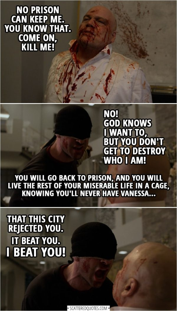 Quotes from Daredevil 3x13 | Matt Murdock: You want me to kill you. Wilson Fisk: No prison can keep me. You know that. Come on, kill me! Matt Murdock: No! God knows I want to, but you don't get to destroy who I am. You will go back to prison, and you will live the rest of your miserable life in a cage, knowing you'll never have Vanessa, that this city rejected you. It beat you. I beat you!