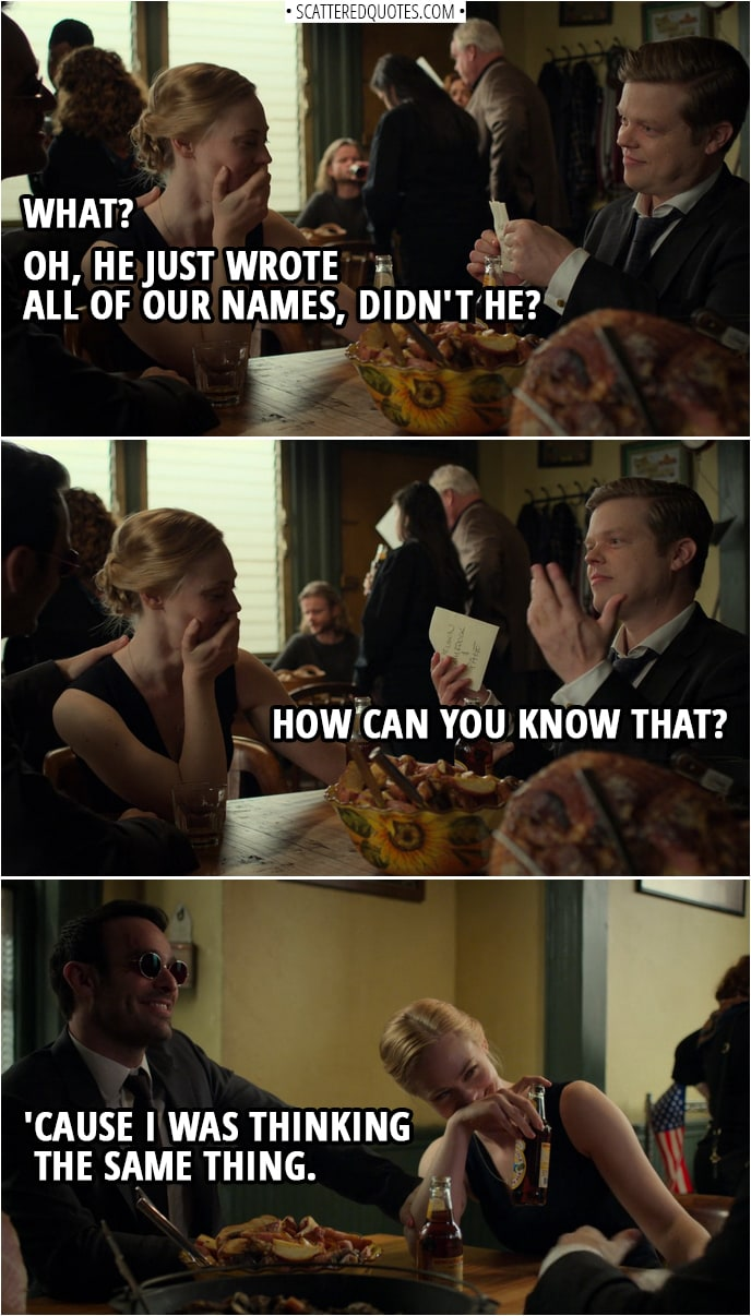 Quotes from Daredevil 3x13 | Foggy Nelson: I have a crazy idea. I need a new napkin. Matt Murdock: Okay. Well, he's writing something. Karen Page: Apparently. Matt Murdock: What? Oh, he just wrote all of our names, didn't he? Foggy Nelson: How can you know that? Matt Murdock: 'Cause I was thinking the same thing.