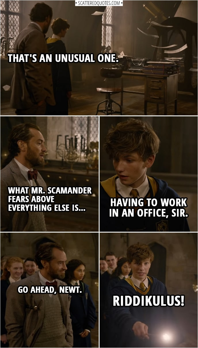 Quote from Fantastic Beasts: The Crimes of Grindelwald (2018) | (Defense against the dark arts class...) Albus Dumbledore: Newt. You're up next. (Ghost takes the shape of a desk with typewriter and a lot of papers) Albus Dumbledore: That's an unusual one. What Mr. Scamander fears above everything else is… Newt Scamander: Having to work in an office, sir. Albus Dumbledore: Go ahead, Newt. Newt Scamander: Riddikulus!
