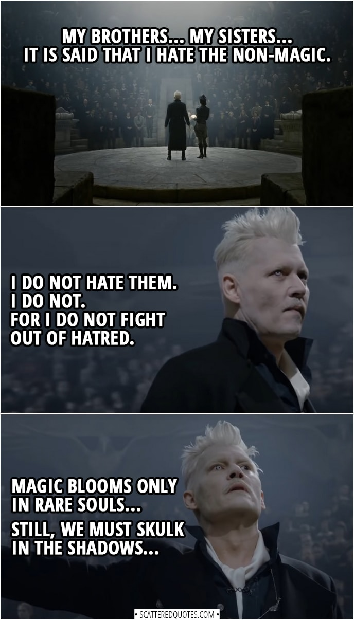 Quote from Fantastic Beasts: The Crimes of Grindelwald (2018) | Gellert Grindelwald: My brothers... My sisters... It is said that I hate the non-magic. I do not hate them. I do not. For I do not fight out of hatred. Magic blooms only in rare souls... Still, we must skulk in the shadows. But the old ways serve us no longer... The clock is ticking faster. My dream, we who live for truth, for love. The moment has come to take our rightful place in the world where we wizards are free. Join me... or die.