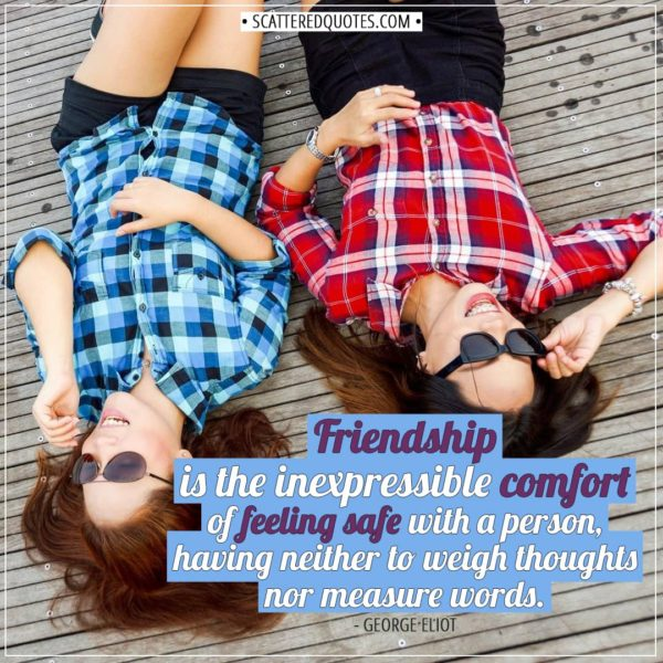 Friendship quotes | Friendship is the inexpressible comfort of feeling safe with a person, having neither to weigh thoughts nor measure words. - George Eliot