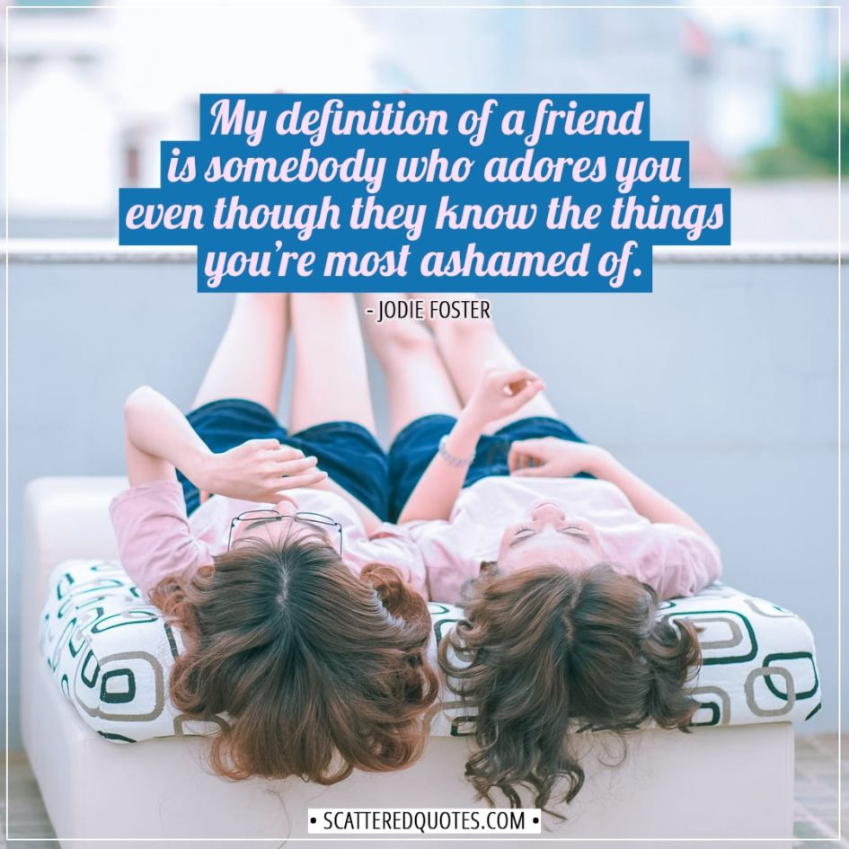 Friendship quotes | My definition of a friend is somebody who adores you even though they know the things you're most ashamed of. - Jodie Foster