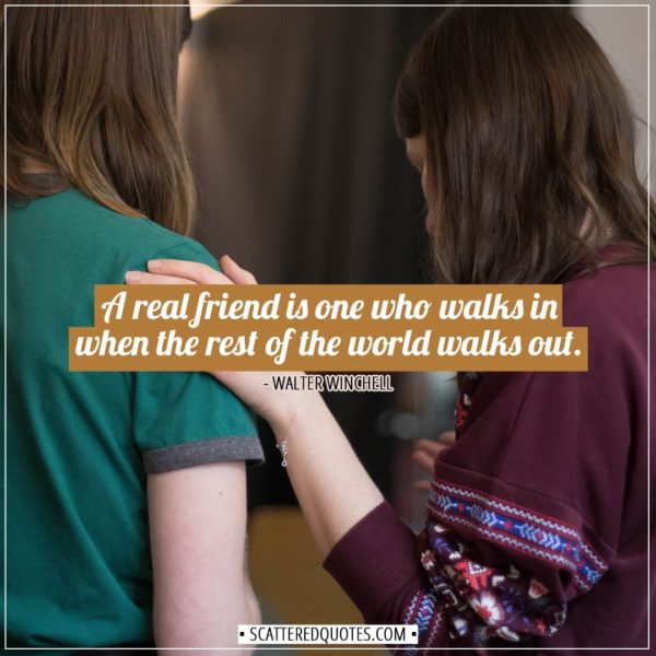 Friendship quotes | A real friend is one who walks in when the rest of the world walks out. - Walter Winchell