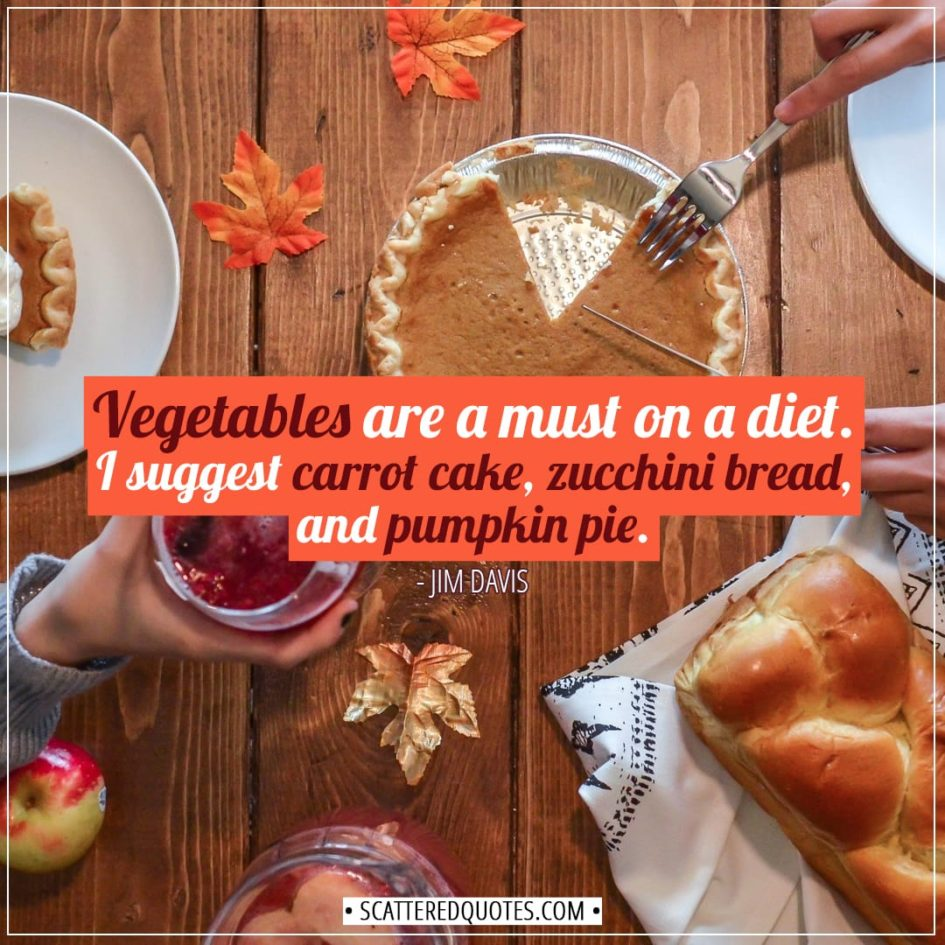 Funny quote | Vegetables are a must on a diet. I suggest carrot cake, zucchini bread, and pumpkin pie. - Jim Davis