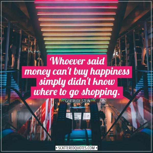 Shopping Quotes | Whoever said money can't buy happiness simply didn't know where to go shopping. - Gertrude Stein