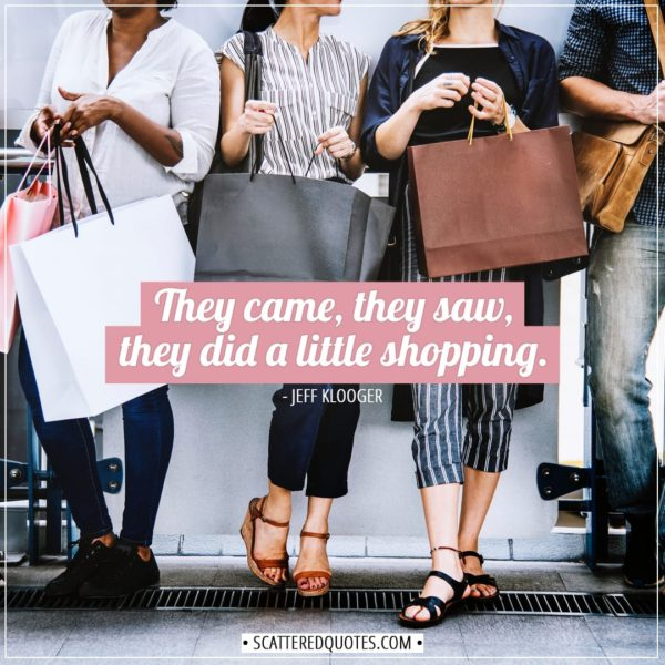 Shopping Quotes | They came, they saw, they did a little shopping. - Jeff Klooger