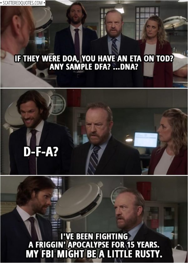 Quote from Supernatural 14x02 | Bobby Singer (to doctor): If they were DOA, you have an ETA on TOD? Any sample DFA? ...DNA? (after the doctor leaves) Sam Winchester: D-F-A? Bobby Singer: I've been fighting a friggin' apocalypse for 15 years. My FBI might be a little rusty.