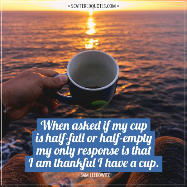 Thankful Quotes | When asked if my cup is half-full or half-empty my only response is that I am thankful I have a cup. - Sam Lefkowitz