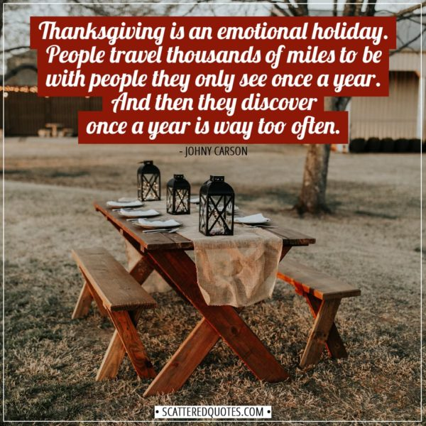 Thanksgiving Quotes   Thanksgiving is an emotional holiday. People travel thousands of miles to be with people they only see once a year. And then they discover once a year is way too often. - Johny Carson
