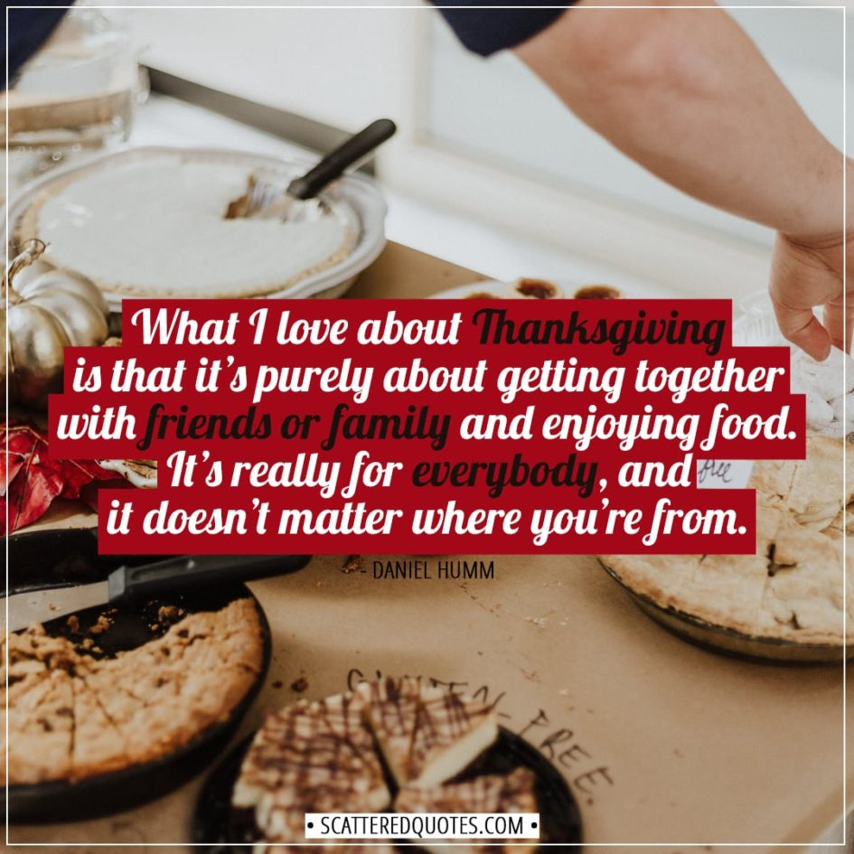 Thanksgiving Quotes | What I love about Thanksgiving is that it's purely about getting together with friends or family and enjoying food. It's really for everybody, and it doesn't matter where you're from. - Daniel Humm