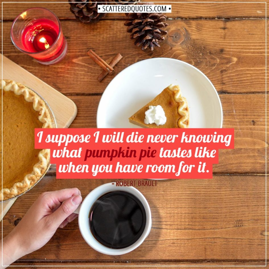 Thanksgiving Quotes | I suppose I will die never knowing what pumpkin pie tastes like when you have room for it. - Robert Brault