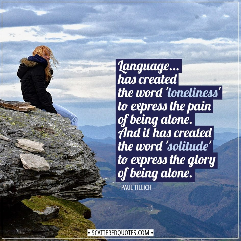 Alone Quotes | Language... has created the word 'loneliness' to express the pain of being alone. And it has created the word 'solitude' to express the glory of being alone. - Paul Tillich
