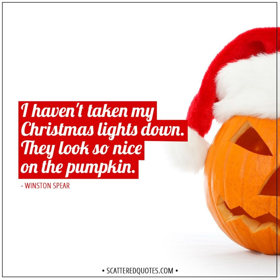 Christmas Quotes | I haven't taken my Christmas lights down. They look so nice on the pumpkin. - Winston Spear