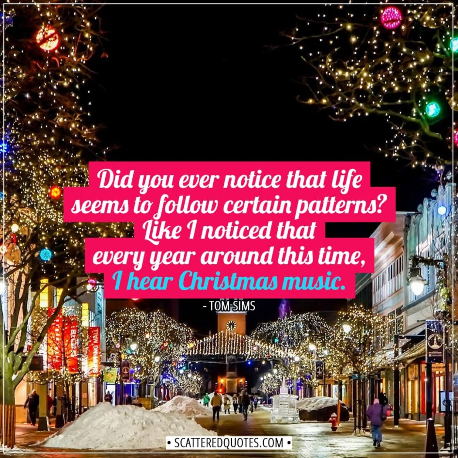 Christmas Quotes | Did you ever notice that life seems to follow certain patterns? Like I noticed that every year around this time, I hear Christmas music. - Tom Sims