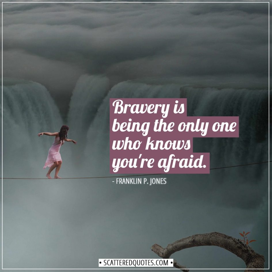 Courage Quotes | Bravery is being the only one who knows you're afraid. - Franklin P. Jones