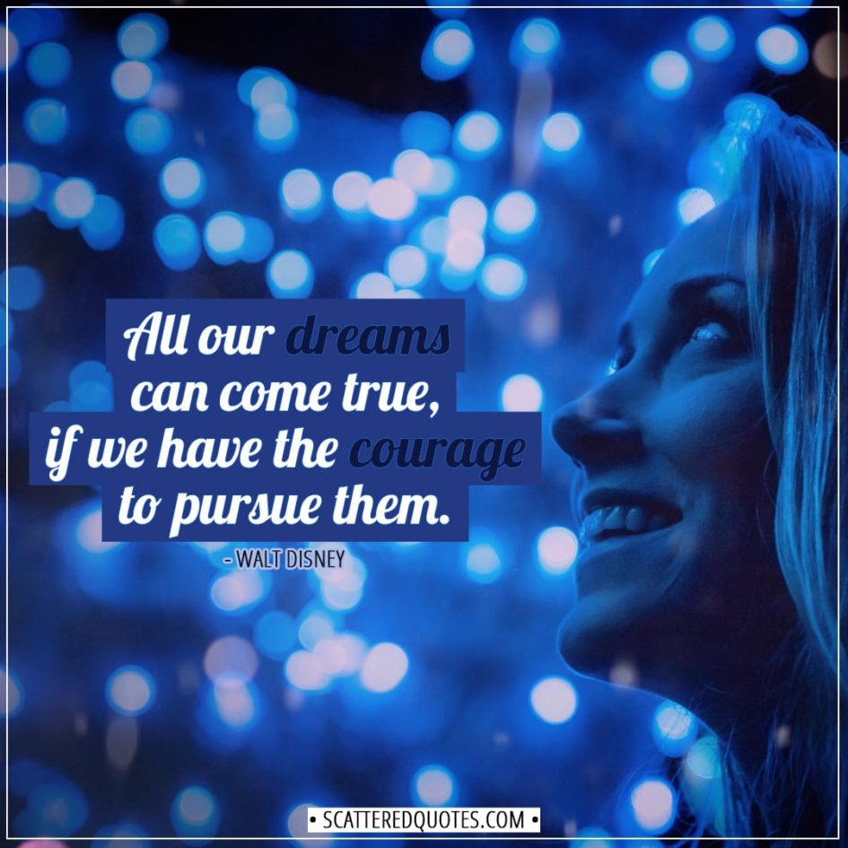 Inspirational Quotes | All our dreams can come true, if we have the courage to pursue them. - Walt Disney