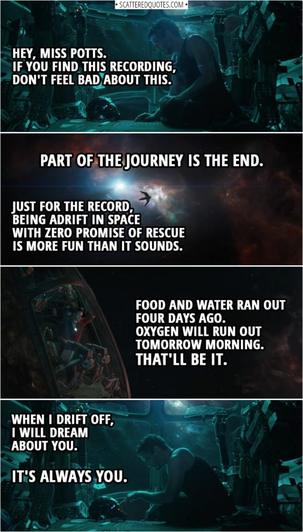 Avengers: Endgame Quotes | (Tony is recording message by talking to his Iron Man helmet) Tony Stark: Is this thing on? Hey, Miss Potts. If you find this recording, don't feel bad about this. Part of the journey is the end. Just for the record, being adrift in space with zero promise of rescue is more fun than it sounds. Food and water ran out four days ago. Oxygen will run out tomorrow morning. That'll be it. When I drift off, I will dream about you. It's always you.