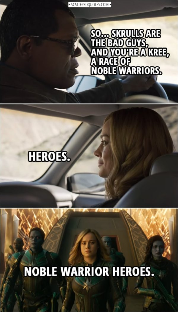 Captain Marvel Quotes | Nick Fury: So... Skrulls are the bad guys, and you're a Kree, a race of noble warriors. Carol Danvers: Heroes. Noble warrior heroes.