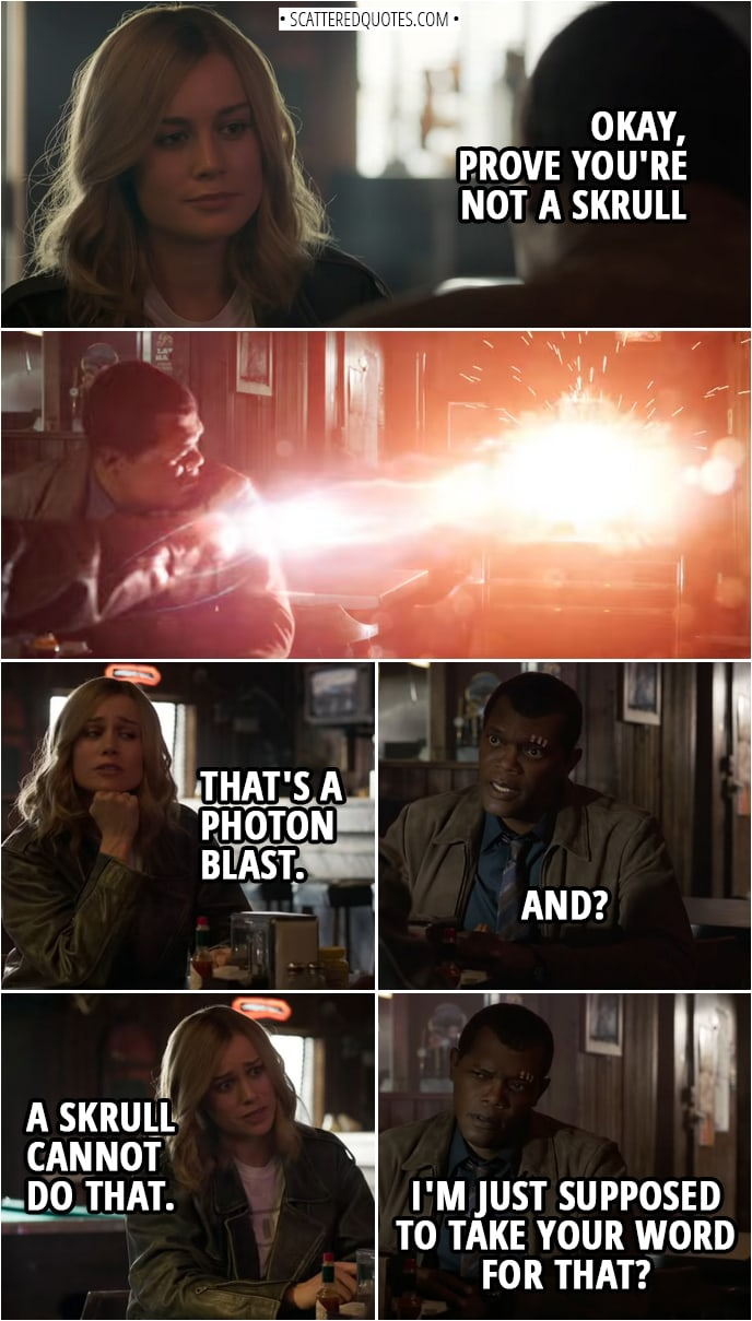 Captain Marvel Quotes | Nick Fury: Okay, prove you're not a Skrull (Danvers blasts away the jukebox) Carol Danvers: That's a photon blast. Nick Fury: And? Carol Danvers: A Skrull cannot do that. Nick Fury: I'm just supposed to take your word for that?