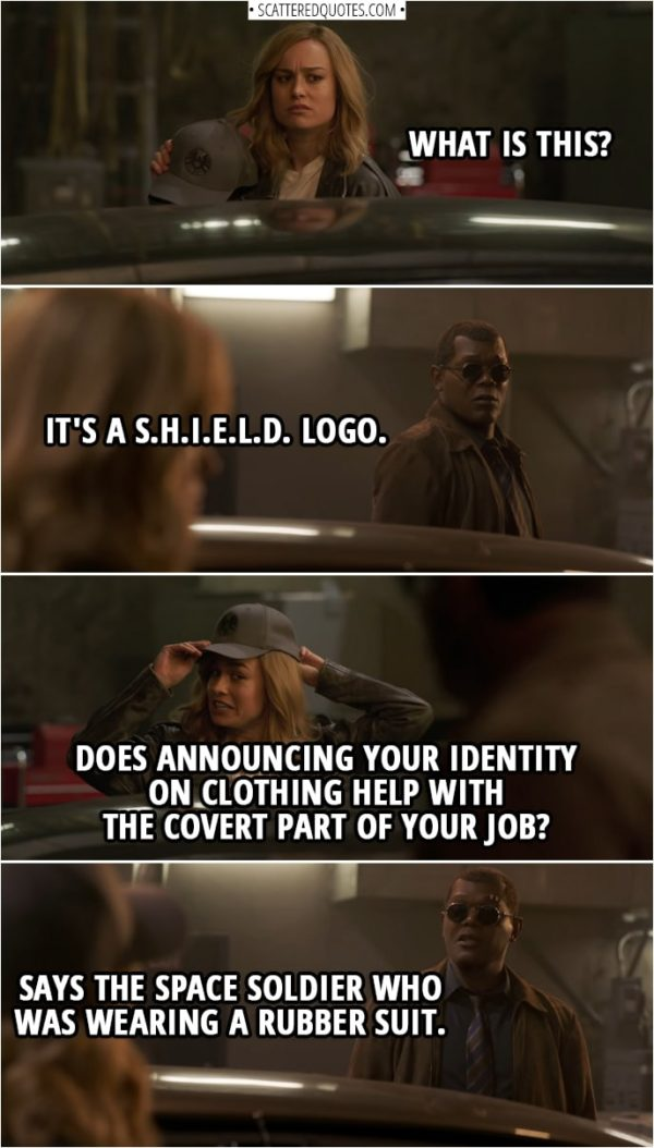 Captain Marvel Quotes | (Danvers is looking at a logo on a hat) Carol Danvers: What is this? Nick Fury: It's a S.H.I.E.L.D. logo. Carol Danvers: Does announcing your identity on clothing help with the covert part of your job? Nick Fury: Says the space soldier who was wearing a rubber suit.