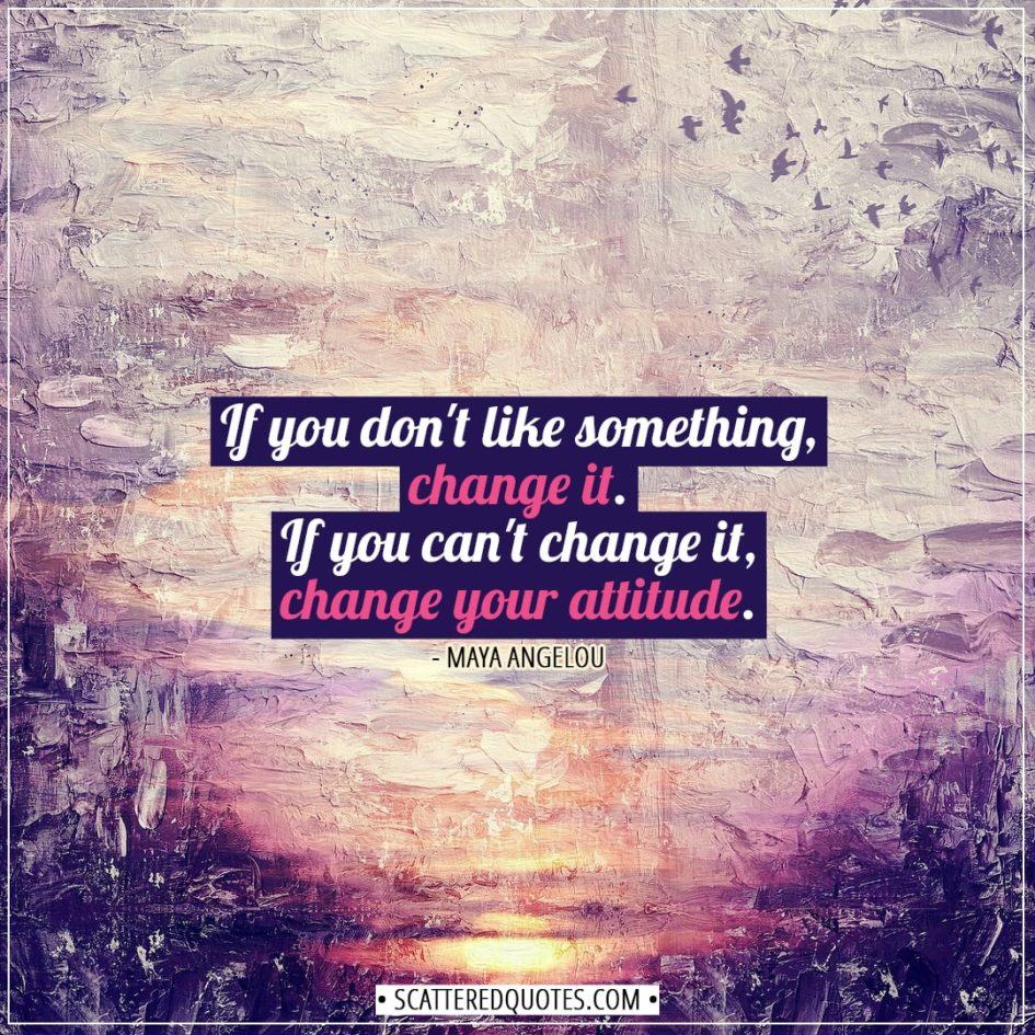 Change Quotes | If you don't like something, change it. If you can't change it, change your attitude. - Maya Angelou