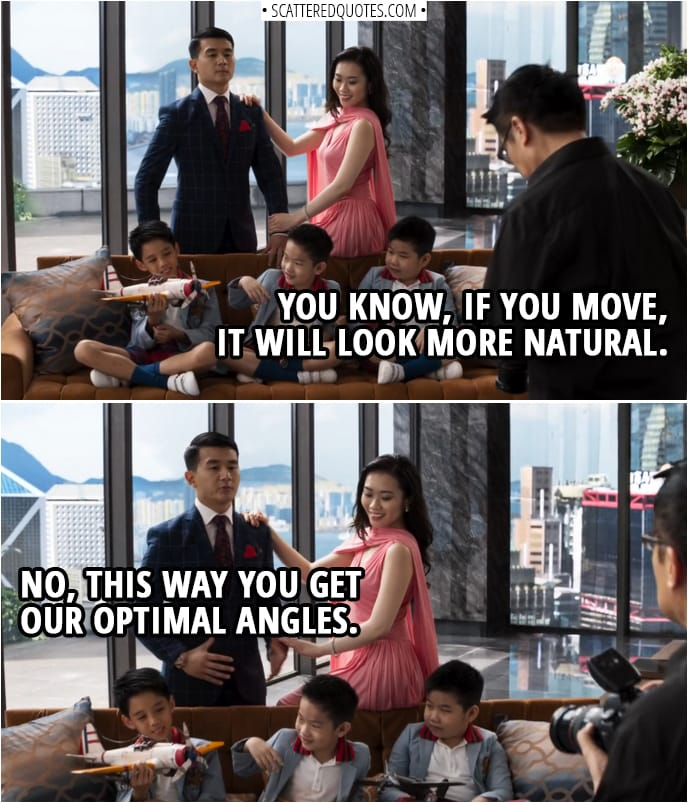 Quotes from Crazy Rich Asians (2018) | Photographer: You know, if you move, it will look more natural. Eddie Cheng: No, this way you get our optimal angles.
