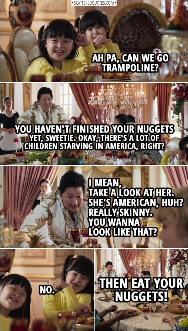 Quotes from Crazy Rich Asians (2018) | Peik Lin's little sisters: Ah Pa, can we go trampoline? Wye Mun Goh: You haven't finished your nuggets yet, sweetie. Okay, there's a lot of children starving in America, right? I mean, take a look at her. She's American, huh? Really skinny. You wanna look like that? Peik Lin's little sisters: No. Wye Mun Goh: Then eat your nuggets!