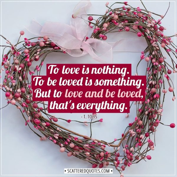 Love Quotes | To love is nothing. To be loved is something. But to love and be loved, that's everything. - T. Tolis