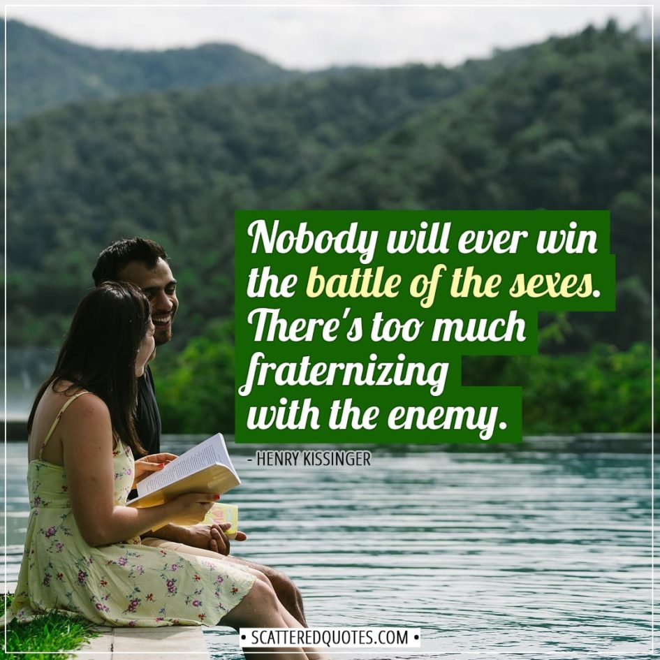 Love Quotes   Nobody will ever win the battle of the sexes. There's too much fraternizing with the enemy. - Henry Kissinger