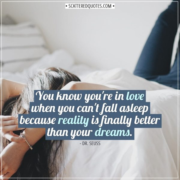 Love Quotes | You know you're in love when you can't fall asleep because reality is finally better than your dreams. - Dr. Seuss
