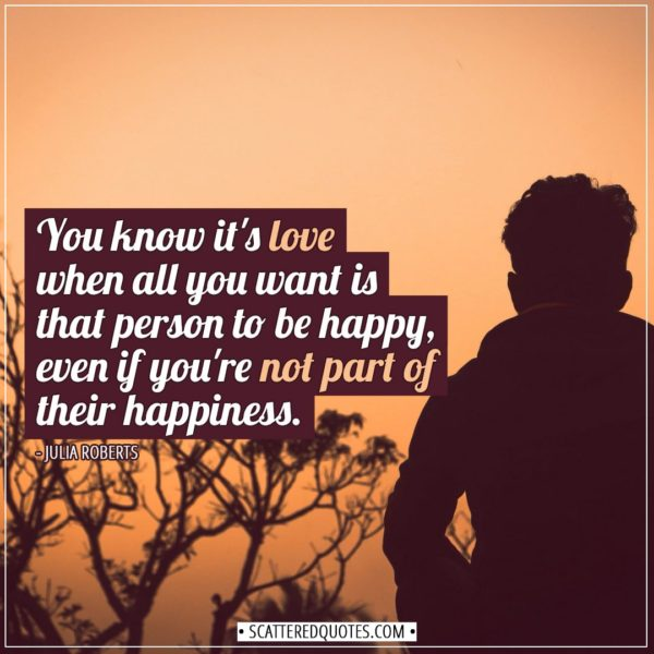 Love Quotes | You know it's love when all you want is that person to be happy, even if you're not part of their happiness. - Julia Roberts